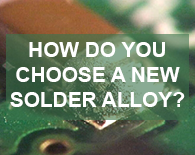 How do you choose a new Solder Alloy?